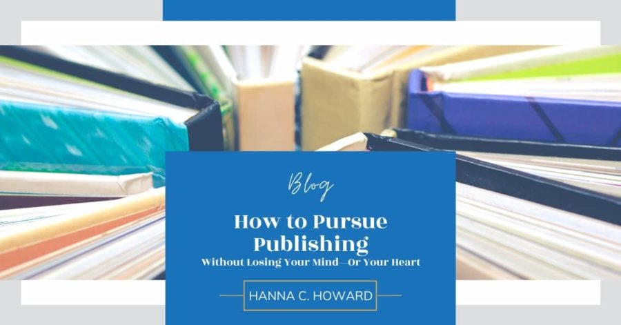 How to Pursue Publishing Without Losing Your Mind—Or Your Heart