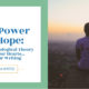The Power of Hope: Using Psychological Theory to Help Our Hearts… and Our Writing